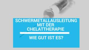 Chelattherapie: Erfahrungen, Risiken und Kosten der Schwermetallausleitung